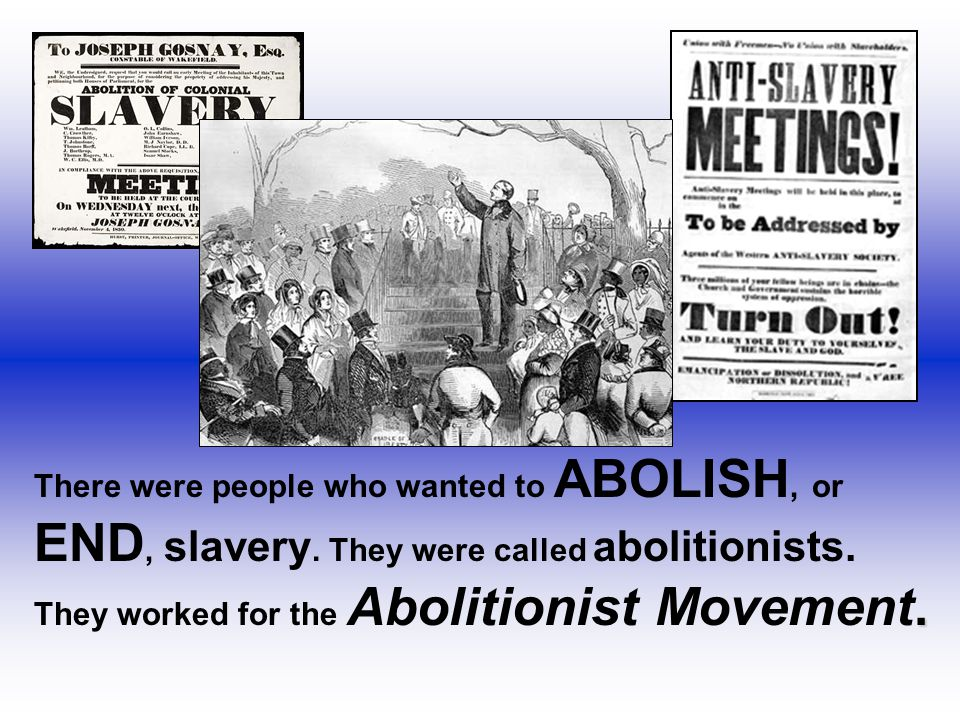 There were people who wanted to ABOLISH, or END, slavery