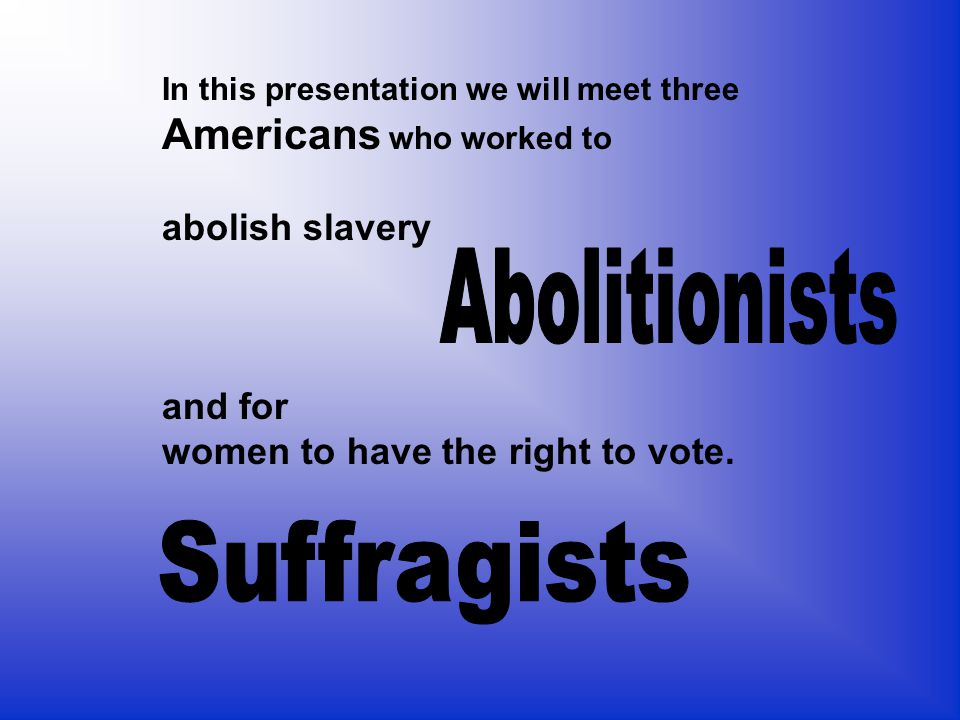 Abolitionists Suffragists Americans who worked to abolish slavery
