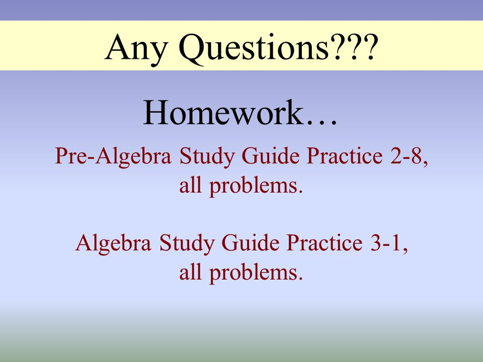 Any Questions Homework… Pre-Algebra Study Guide Practice 2-8,