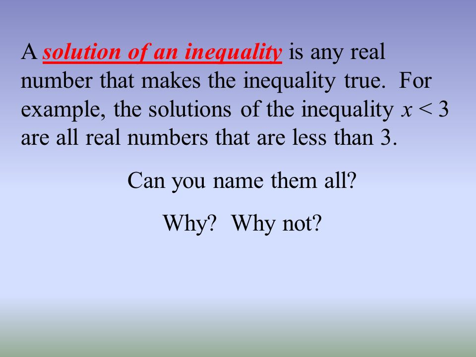 A solution of an inequality is any real number that makes the inequality true. For example, the solutions of the inequality x < 3 are all real numbers that are less than 3.