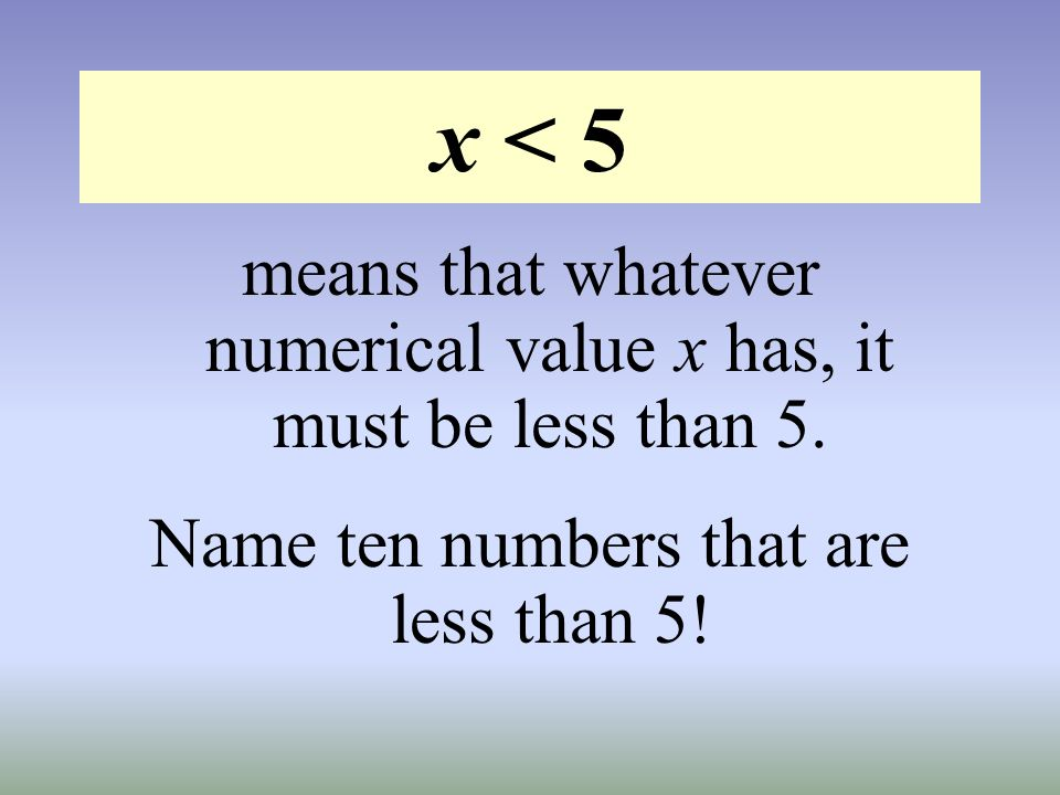 x < 5 means that whatever numerical value x has, it must be less than 5.