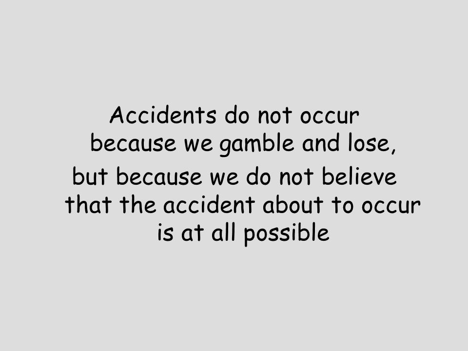 Accidents do not occur because we gamble and lose,