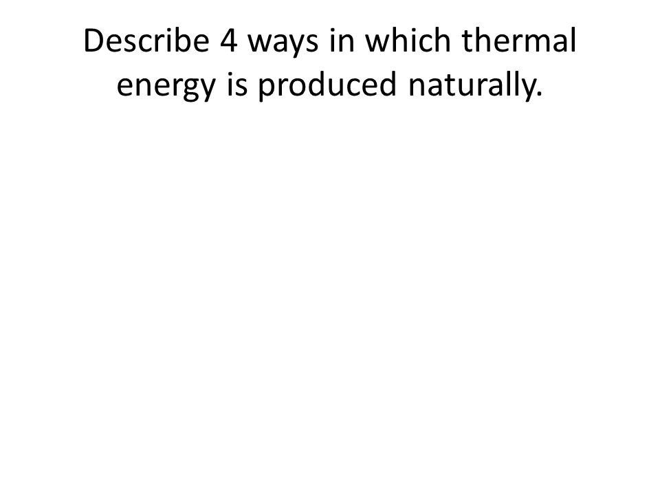Describe 4 ways in which thermal energy is produced naturally.