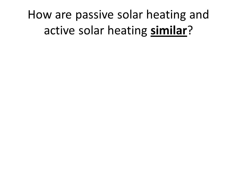 How are passive solar heating and active solar heating similar