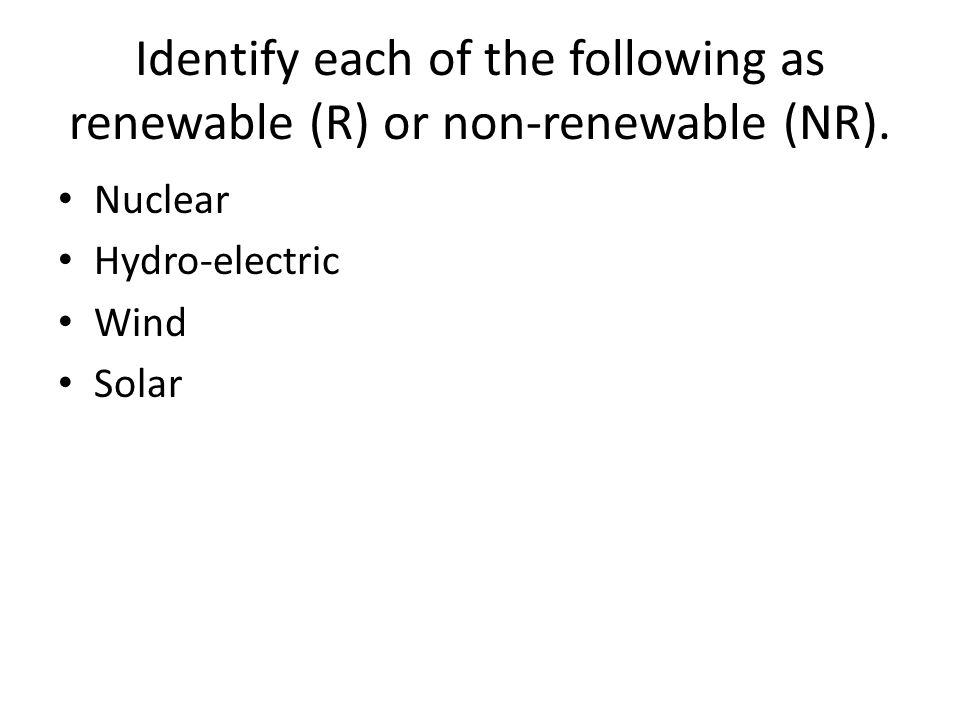 Identify each of the following as renewable (R) or non-renewable (NR).