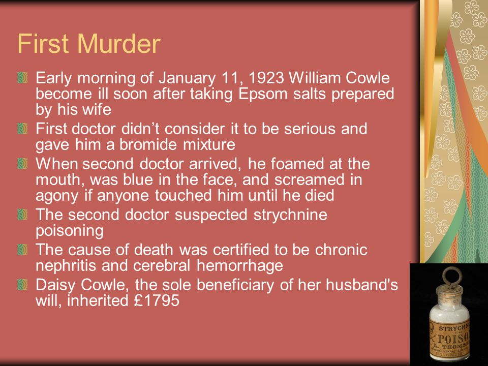 First Murder Early morning of January 11, 1923 William Cowle become ill soon after taking Epsom salts prepared by his wife.