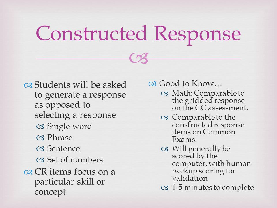 Constructed Response Students will be asked to generate a response as opposed to selecting a response.