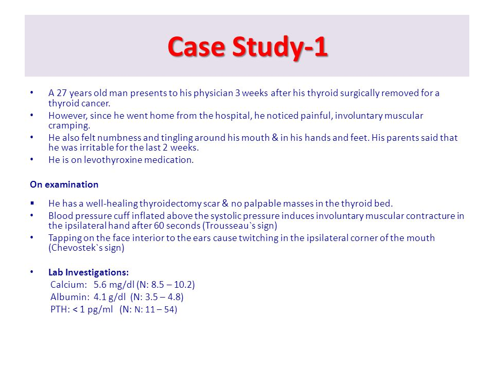 Case Study-1 A 27 years old man presents to his physician 3 weeks after his thyroid surgically removed for a thyroid cancer.
