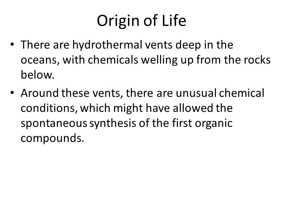 Origin of Life There are hydrothermal vents deep in the oceans, with chemicals welling up from the rocks below.