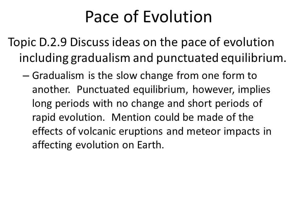 Pace of Evolution Topic D.2.9 Discuss ideas on the pace of evolution including gradualism and punctuated equilibrium.