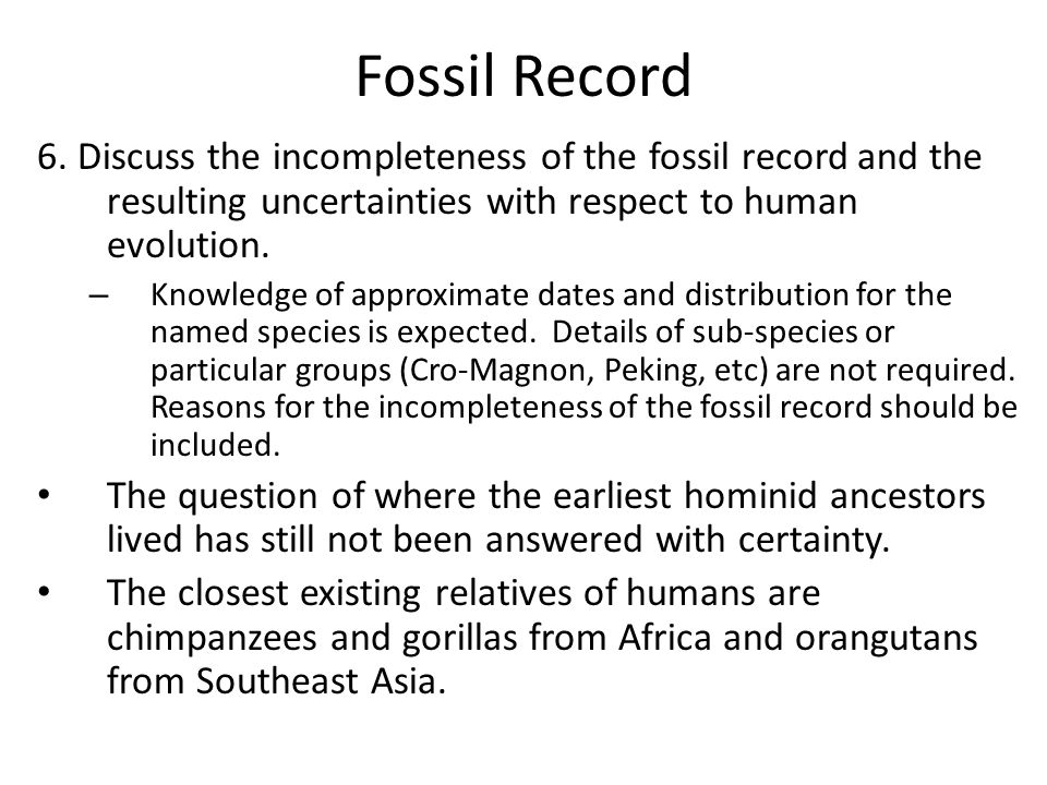 Fossil Record 6. Discuss the incompleteness of the fossil record and the resulting uncertainties with respect to human evolution.