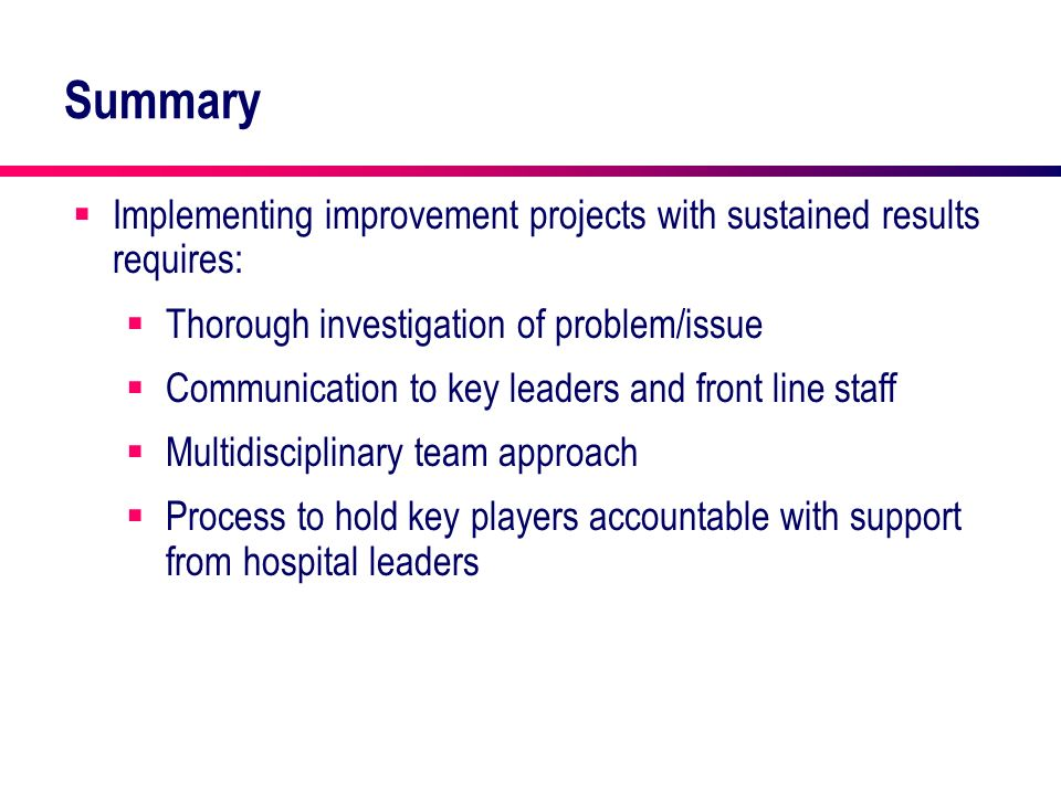 Summary Implementing improvement projects with sustained results requires: Thorough investigation of problem/issue.
