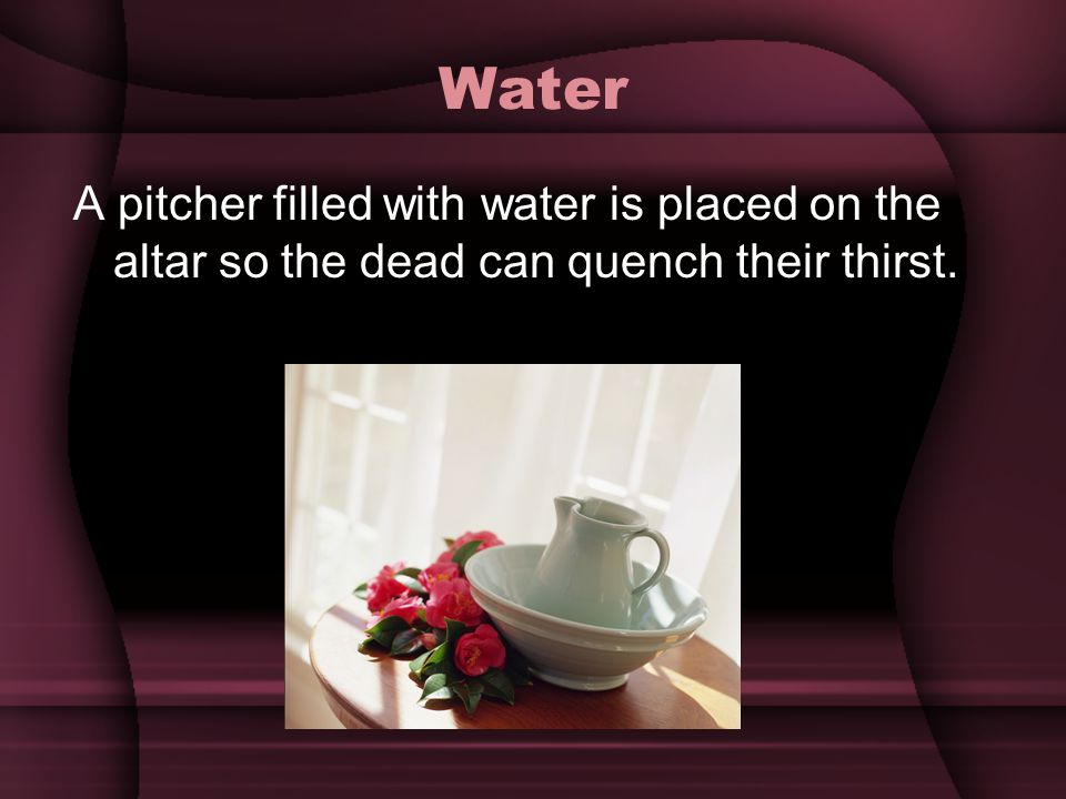Water A pitcher filled with water is placed on the altar so the dead can quench their thirst.