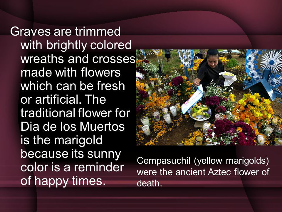 Graves are trimmed with brightly colored wreaths and crosses made with flowers which can be fresh or artificial. The traditional flower for Dia de los Muertos is the marigold because its sunny color is a reminder of happy times.