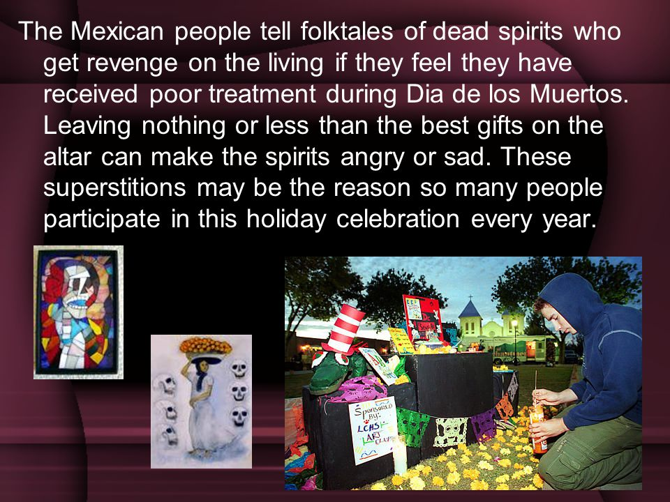 The Mexican people tell folktales of dead spirits who get revenge on the living if they feel they have received poor treatment during Dia de los Muertos.