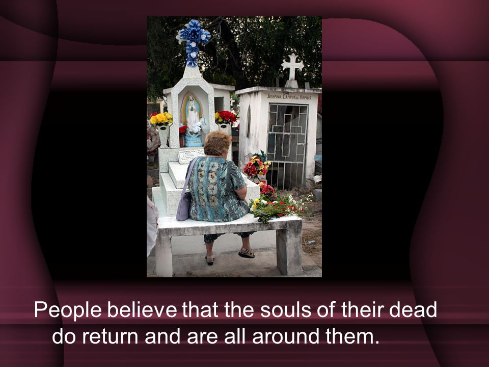 People believe that the souls of their dead do return and are all around them.