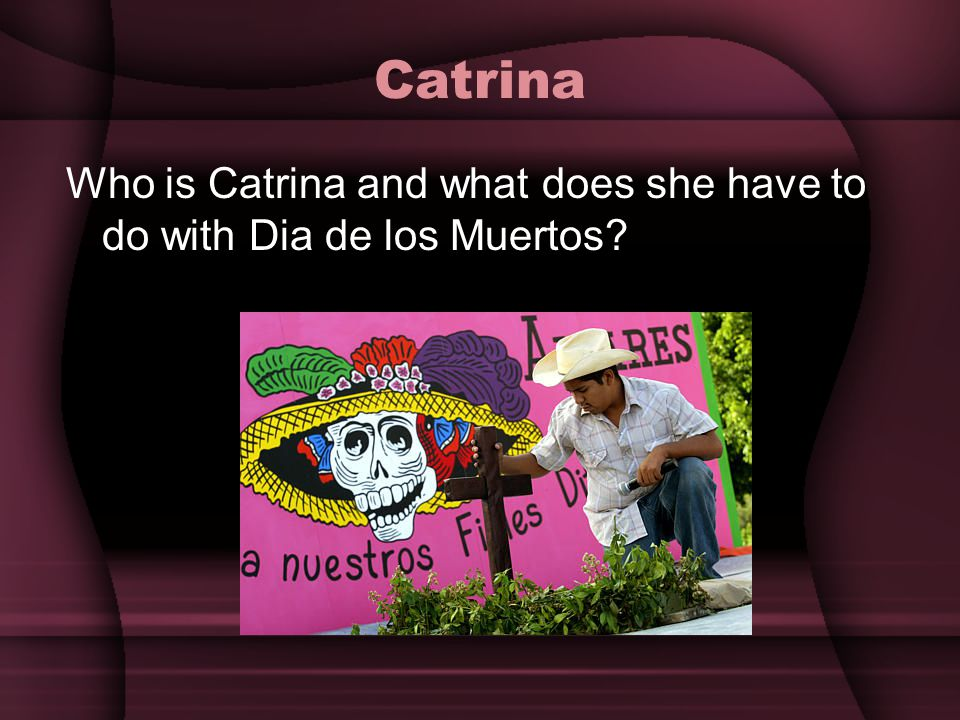 Catrina Who is Catrina and what does she have to do with Dia de los Muertos
