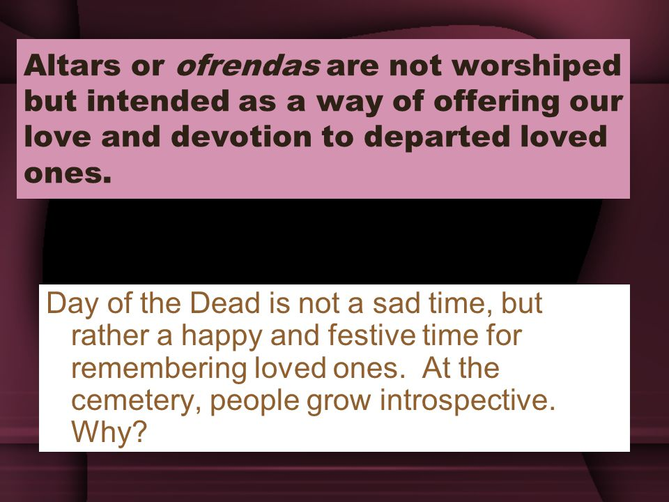 Altars or ofrendas are not worshiped but intended as a way of offering our love and devotion to departed loved ones.