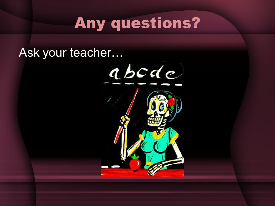 Any questions Ask your teacher…