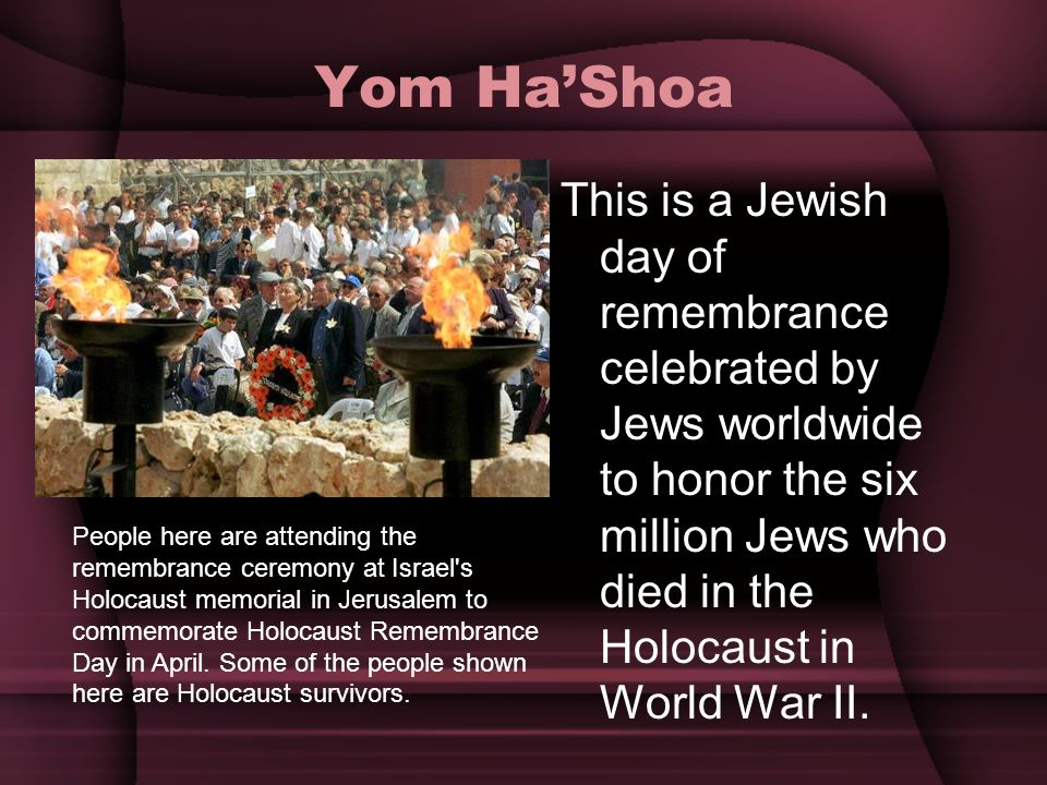 Yom Ha'Shoa This is a Jewish day of remembrance celebrated by Jews worldwide to honor the six million Jews who died in the Holocaust in World War II.