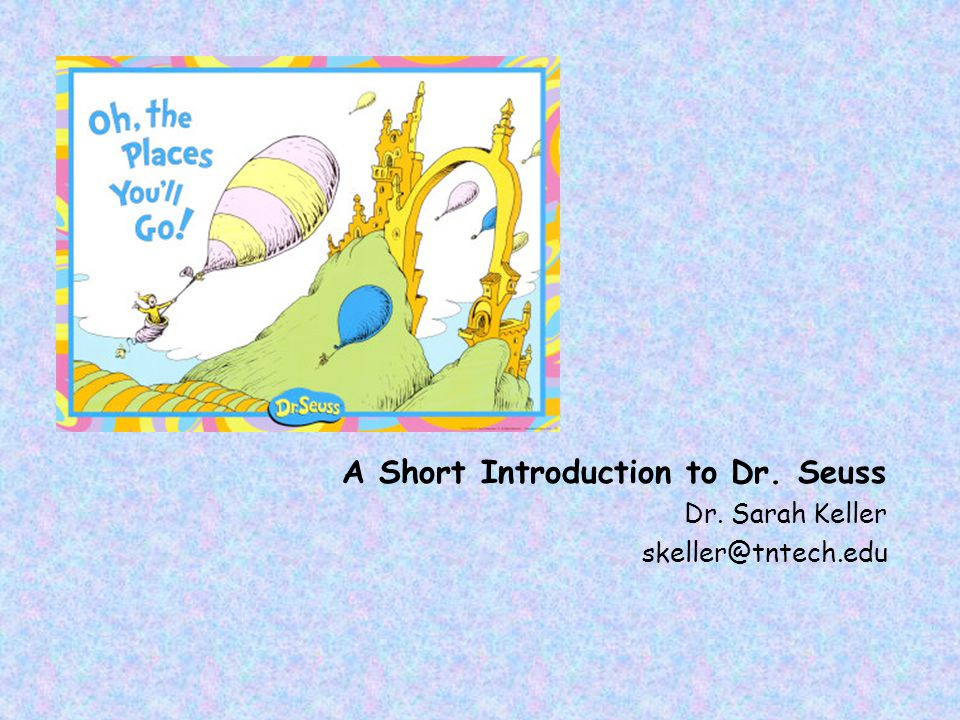 A Short Introduction to Dr. Seuss Dr. Sarah Keller skeller@tntech.edu