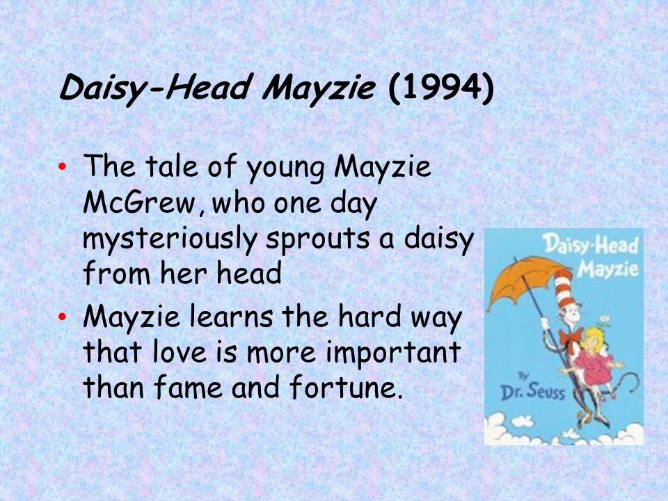 Daisy-Head Mayzie (1994) The tale of young Mayzie McGrew, who one day mysteriously sprouts a daisy from her head.