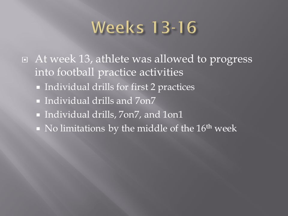 Weeks 13-16 At week 13, athlete was allowed to progress into football practice activities. Individual drills for first 2 practices.