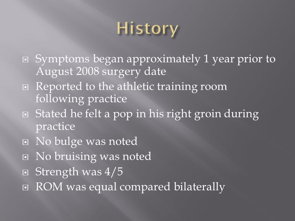 History Symptoms began approximately 1 year prior to August 2008 surgery date. Reported to the athletic training room following practice.
