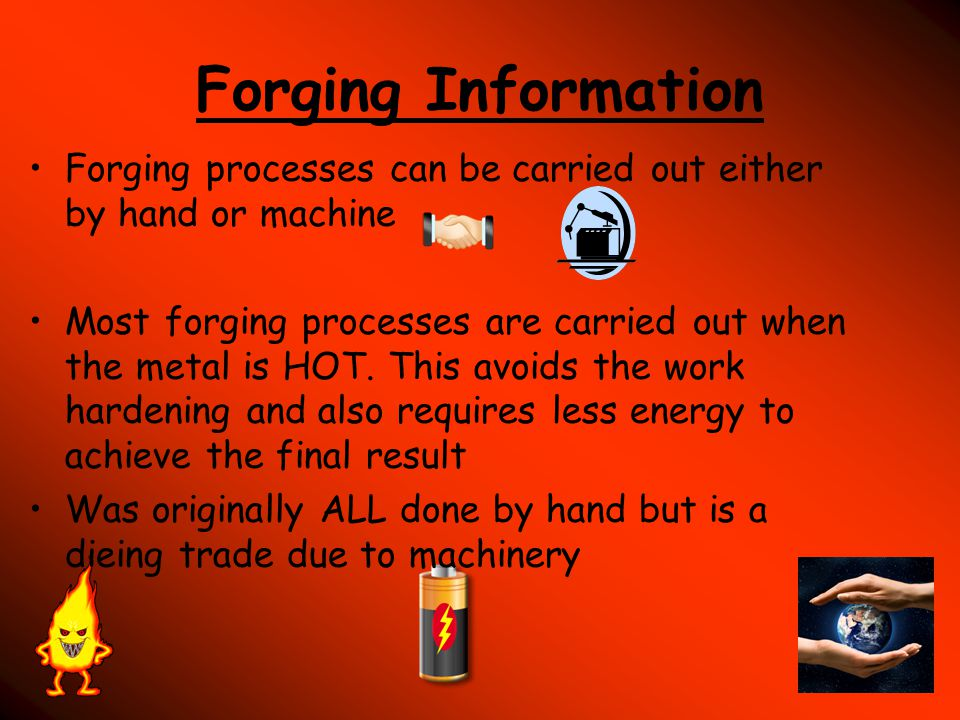 Forging Information Forging processes can be carried out either by hand or machine.