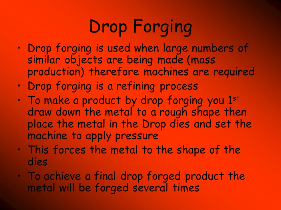 Drop Forging Drop forging is used when large numbers of similar objects are being made (mass production) therefore machines are required.