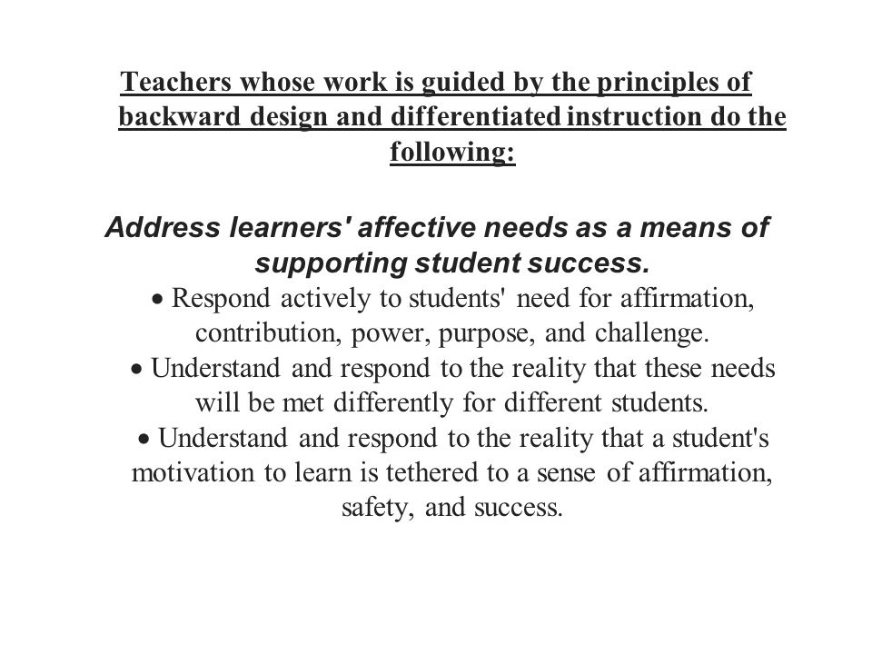 Teachers whose work is guided by the principles of backward design and differentiated instruction do the following: Address learners affective needs as a means of supporting student success.