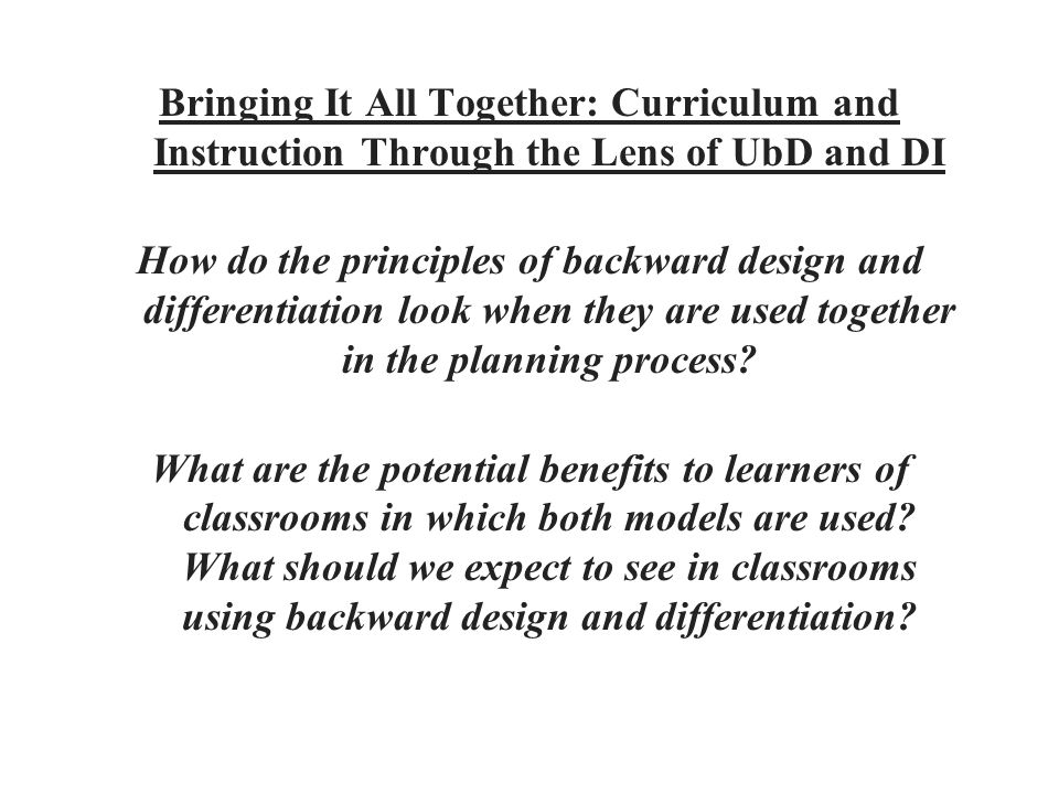 Bringing It All Together: Curriculum and Instruction Through the Lens of UbD and DI How do the principles of backward design and differentiation look when they are used together in the planning process.