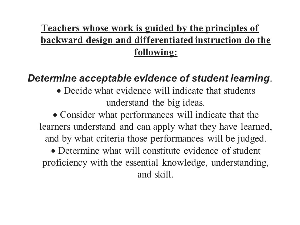 Teachers whose work is guided by the principles of backward design and differentiated instruction do the following: Determine acceptable evidence of student learning.