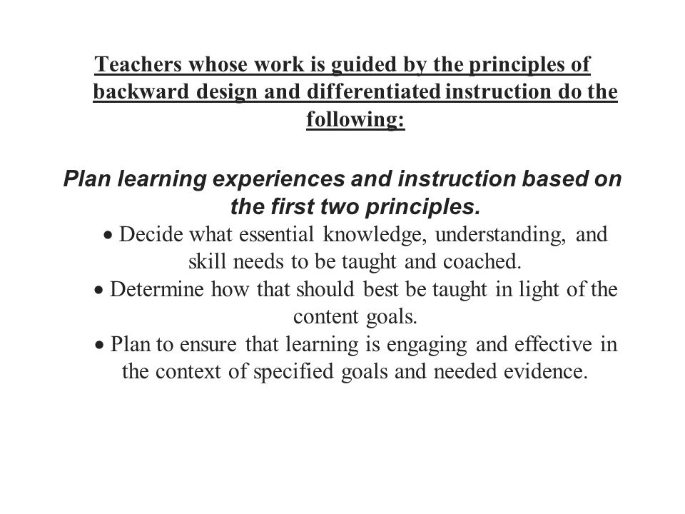 Teachers whose work is guided by the principles of backward design and differentiated instruction do the following: Plan learning experiences and instruction based on the first two principles.