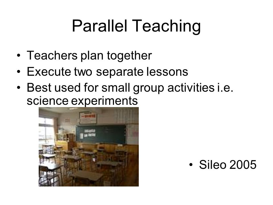 Parallel Teaching Teachers plan together Execute two separate lessons