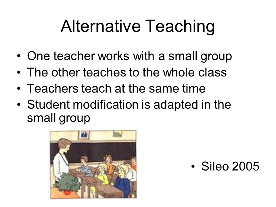 Alternative Teaching One teacher works with a small group