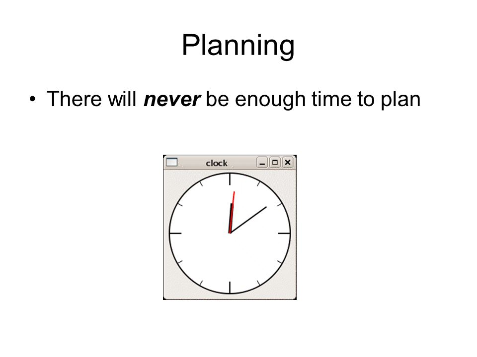 Planning There will never be enough time to plan