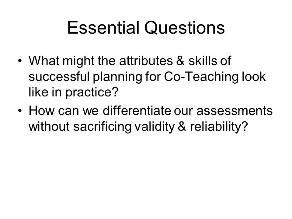 Essential Questions What might the attributes & skills of successful planning for Co-Teaching look like in practice