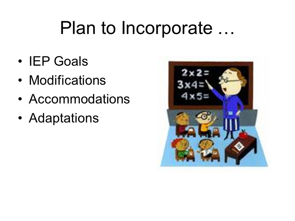 Plan to Incorporate … IEP Goals Modifications Accommodations