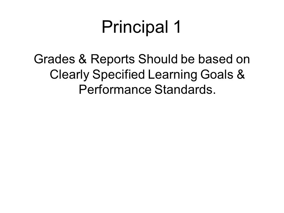 Principal 1 Grades & Reports Should be based on Clearly Specified Learning Goals & Performance Standards.