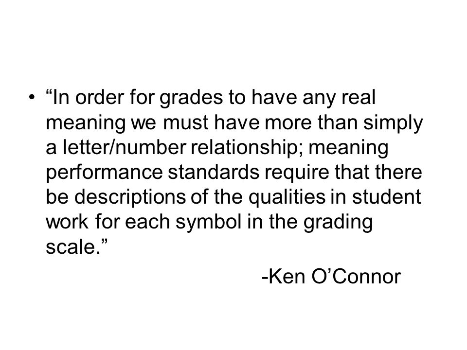 In order for grades to have any real meaning we must have more than simply a letter/number relationship; meaning performance standards require that there be descriptions of the qualities in student work for each symbol in the grading scale.