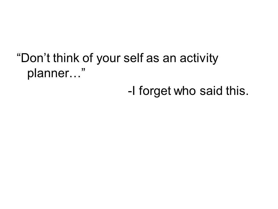 Don't think of your self as an activity planner…