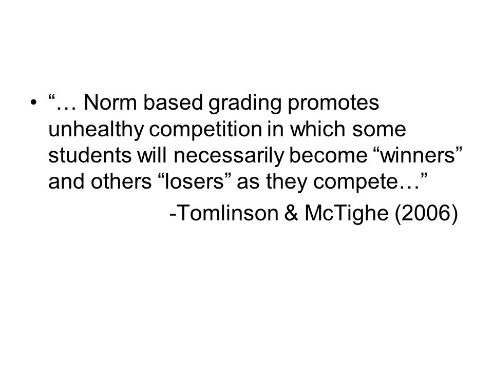 … Norm based grading promotes unhealthy competition in which some students will necessarily become winners and others losers as they compete…