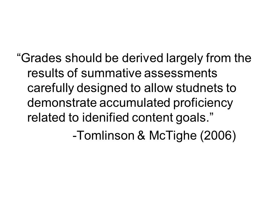 Grades should be derived largely from the results of summative assessments carefully designed to allow studnets to demonstrate accumulated proficiency related to idenified content goals.
