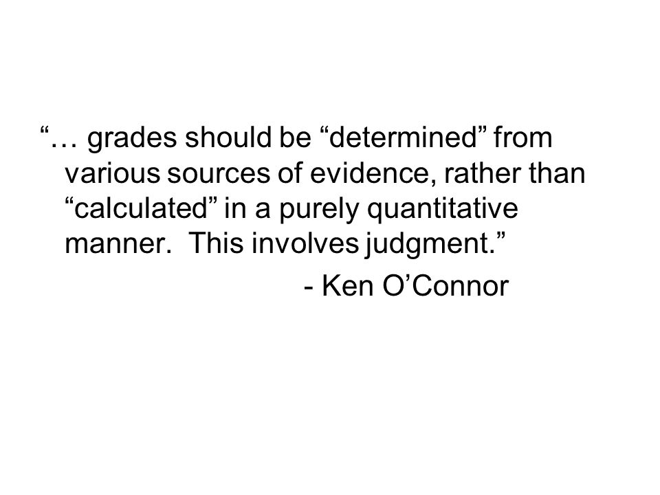 … grades should be determined from various sources of evidence, rather than calculated in a purely quantitative manner. This involves judgment.
