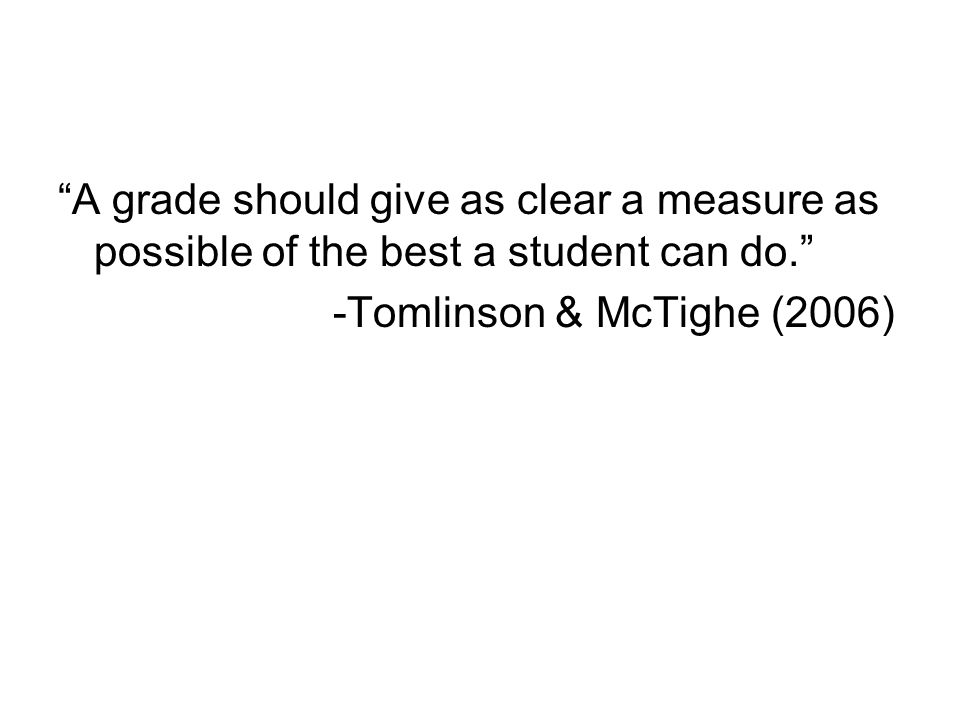 A grade should give as clear a measure as possible of the best a student can do.