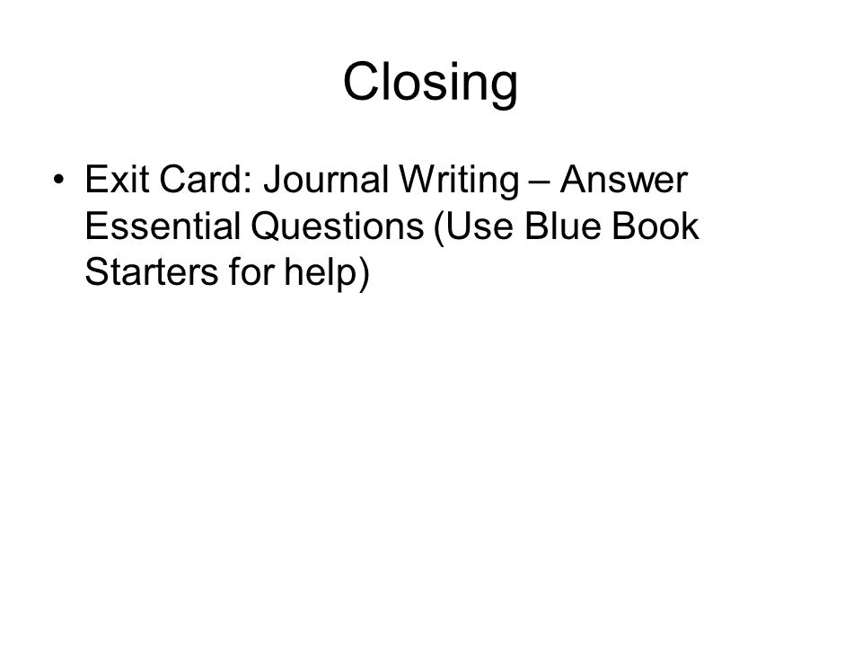 Closing Exit Card: Journal Writing – Answer Essential Questions (Use Blue Book Starters for help)