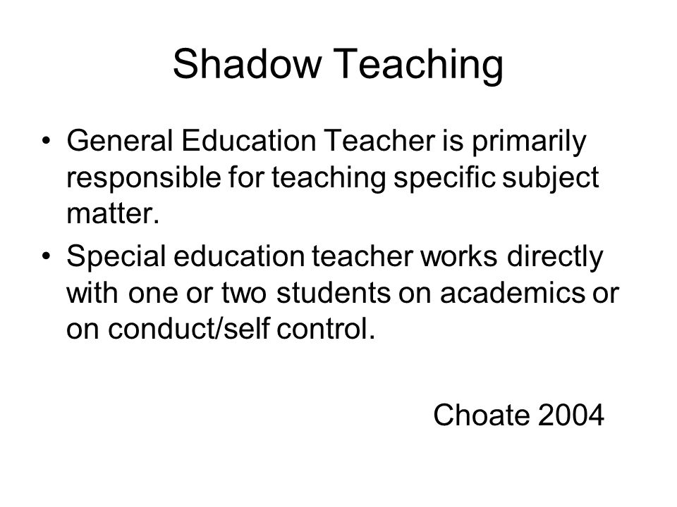 Shadow Teaching General Education Teacher is primarily responsible for teaching specific subject matter.