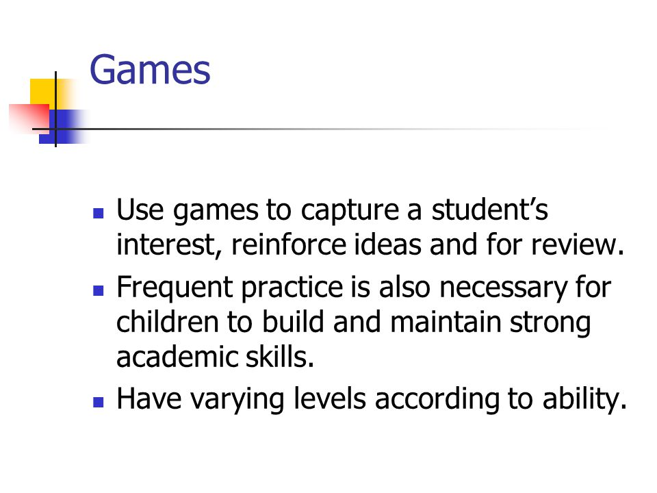 Games Use games to capture a student's interest, reinforce ideas and for review.