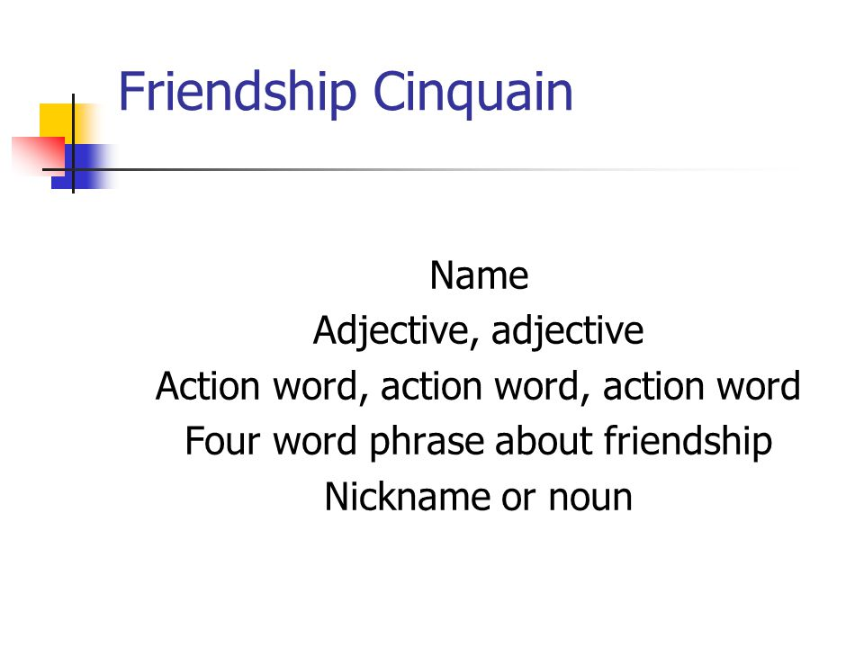 Friendship Cinquain Name Adjective, adjective Action word, action word, action word Four word phrase about friendship Nickname or noun